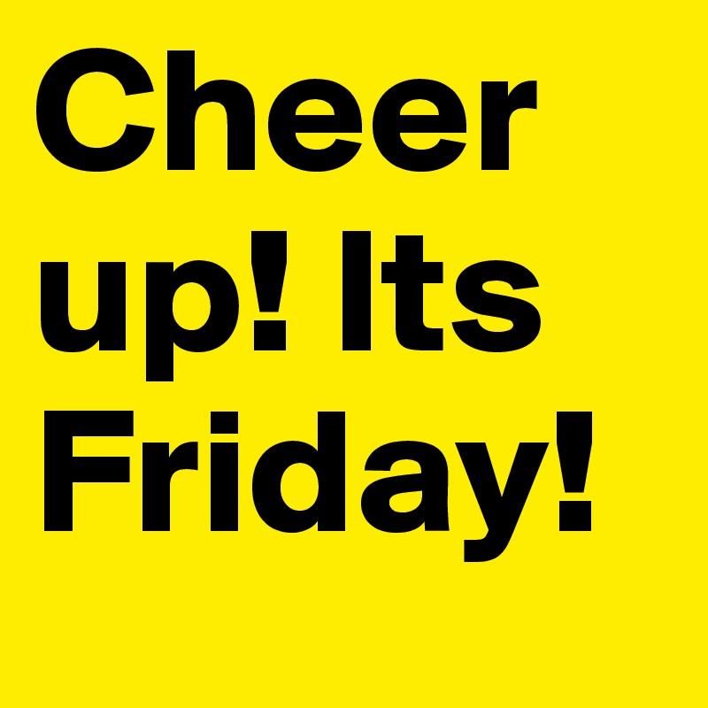 Cheer up! Its Friday!