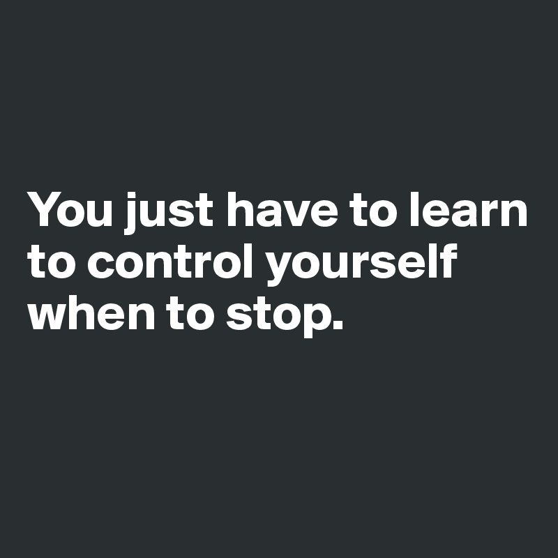 You just have to learn to control yourself when to stop.