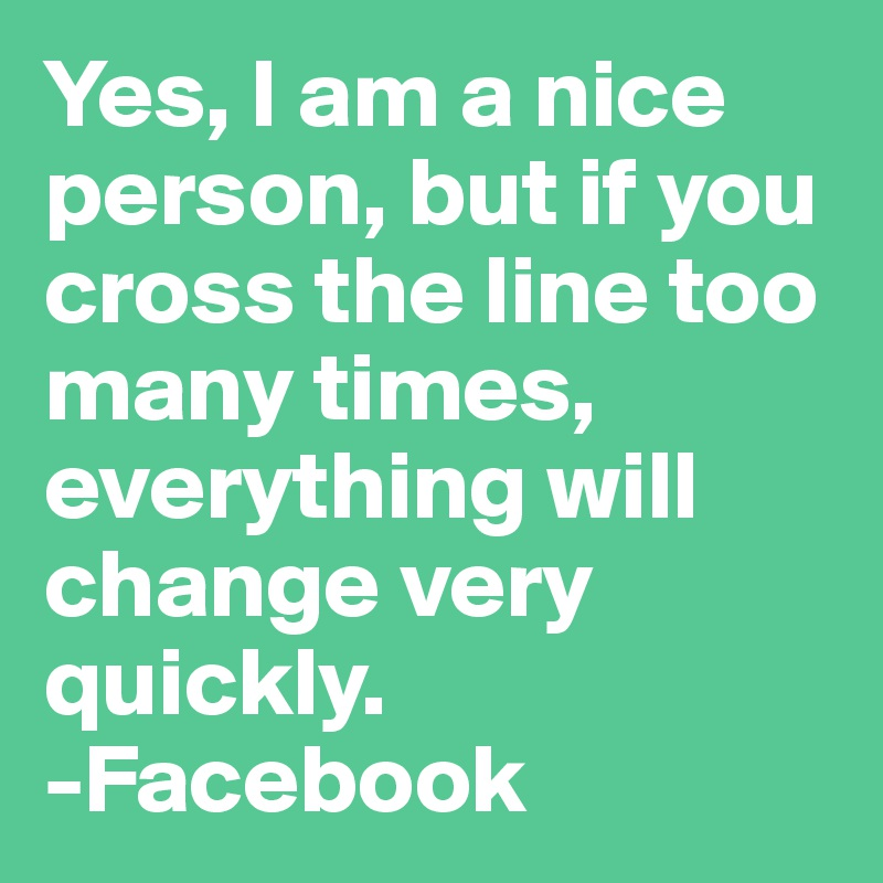 Yes, I am a nice person, but if you cross the line too many times, everything will change very quickly.  -Facebook