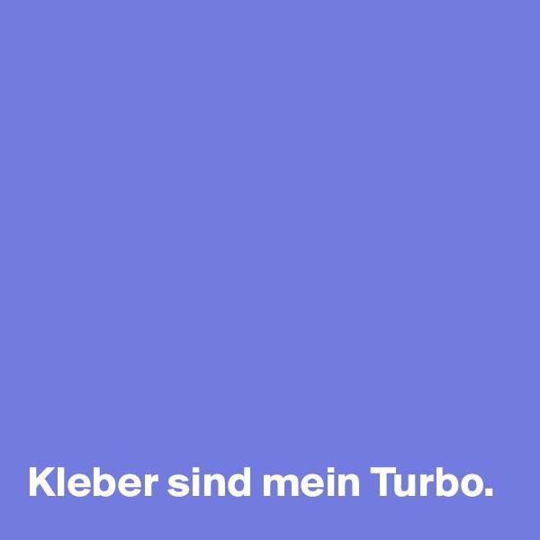 Kleber sind mein Turbo.