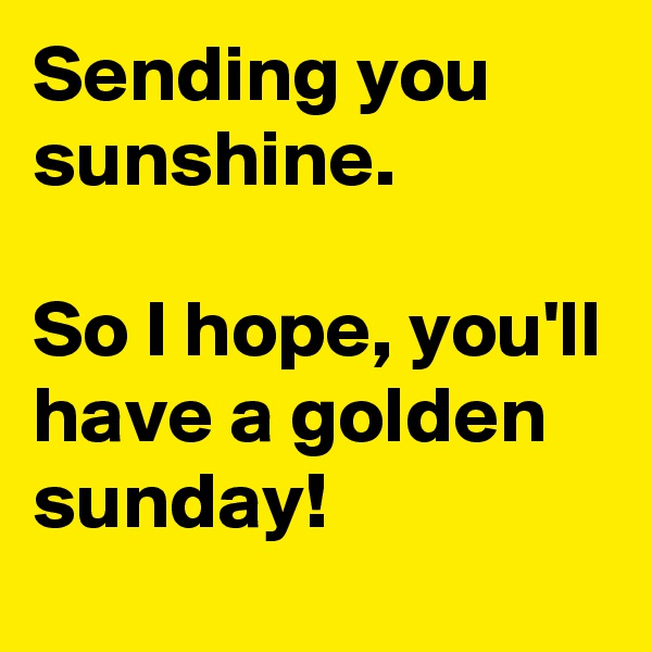 Sending you sunshine.  So I hope, you'll have a golden sunday!