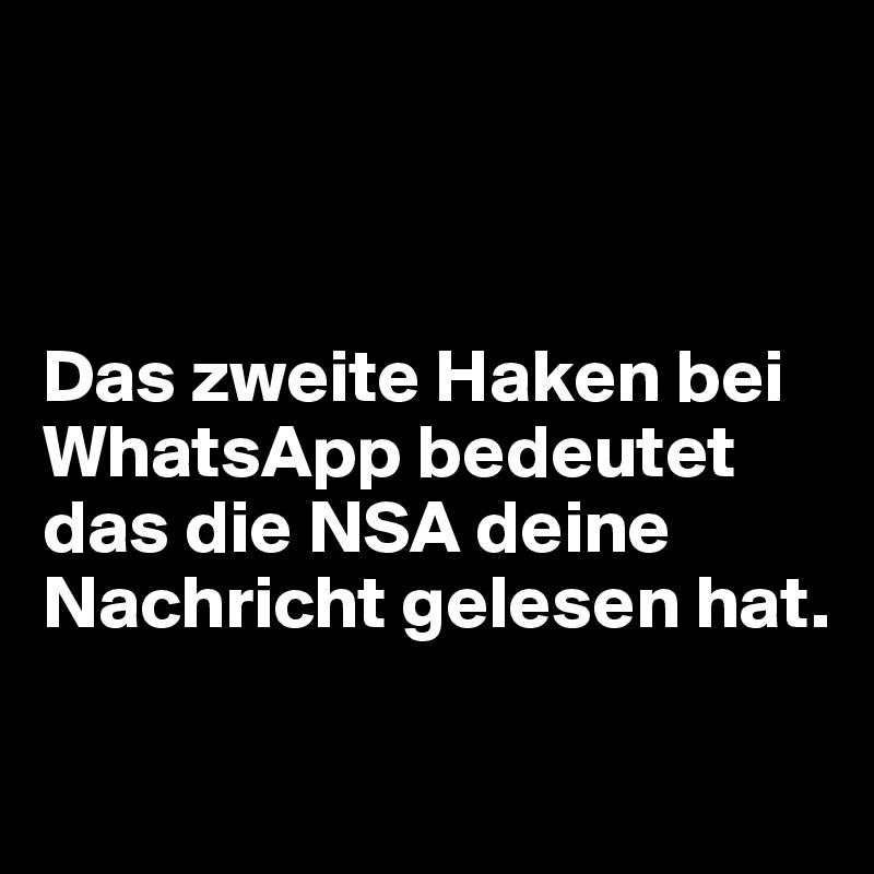 Das zweite Haken bei WhatsApp bedeutet das die NSA deine Nachricht gelesen hat.