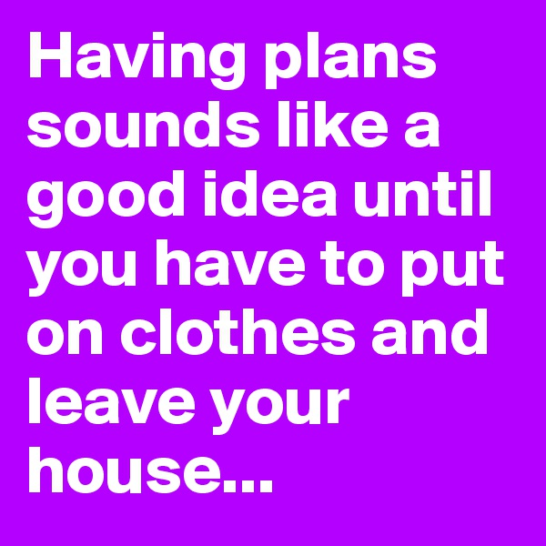 Having plans sounds like a good idea until you have to put on clothes and leave your house...