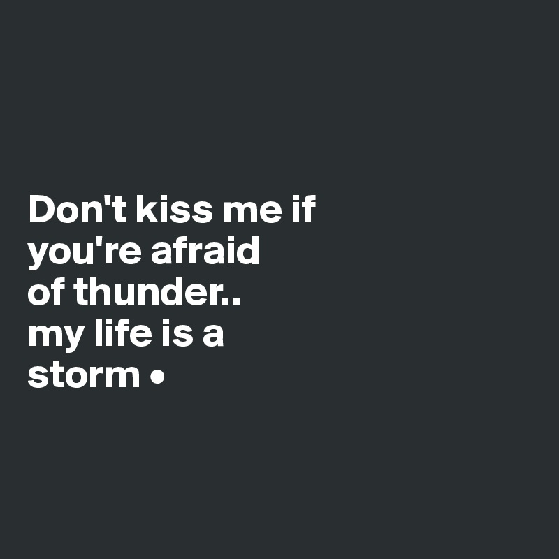 Don't kiss me if you're afraid of thunder.. my life is a storm •