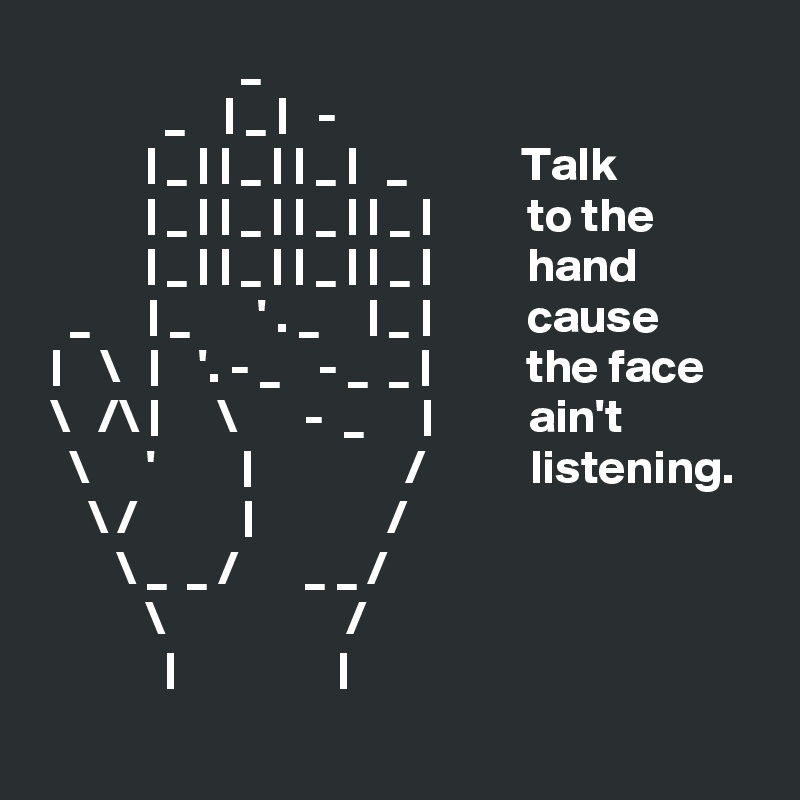 _              _    | _ |   -            | _ | | _ | | _ |   _            Talk              | _ | | _ | | _ | | _ |          to the            | _ | | _ | | _ | | _ |          hand     _      | _       ' . _     | _ |          cause  |    \   |    '. - _    - _  _ |          the face   \   /\ |      \       -  _      |          ain't    \      '         |                /           listening.      \ /           |              /                      \ _  _ /       _ _ /            \                   /              |                 |