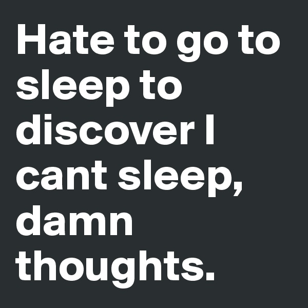 Hate to go to sleep to discover I cant sleep, damn thoughts.