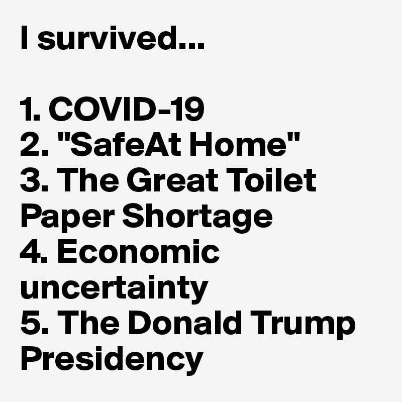 "I survived...  1. COVID-19 2. ""SafeAt Home"" 3. The Great Toilet Paper Shortage 4. Economic uncertainty 5. The Donald Trump Presidency"