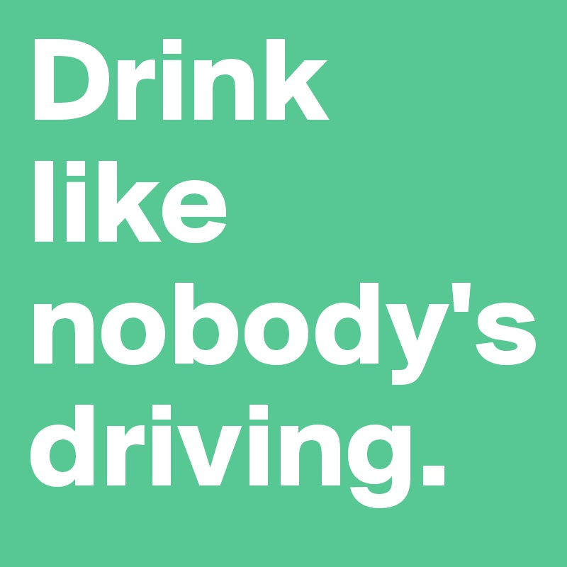 Drink like nobody's driving.