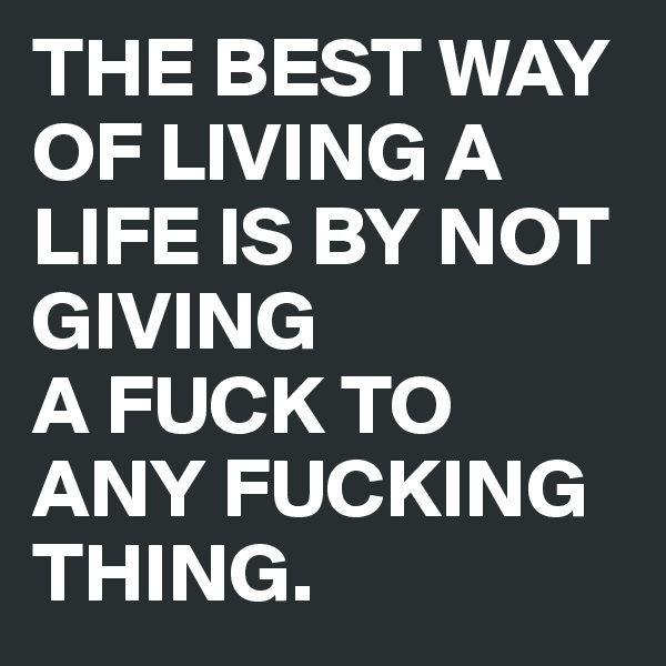 THE BEST WAY OF LIVING A LIFE IS BY NOT GIVING  A FUCK TO ANY FUCKING THING.