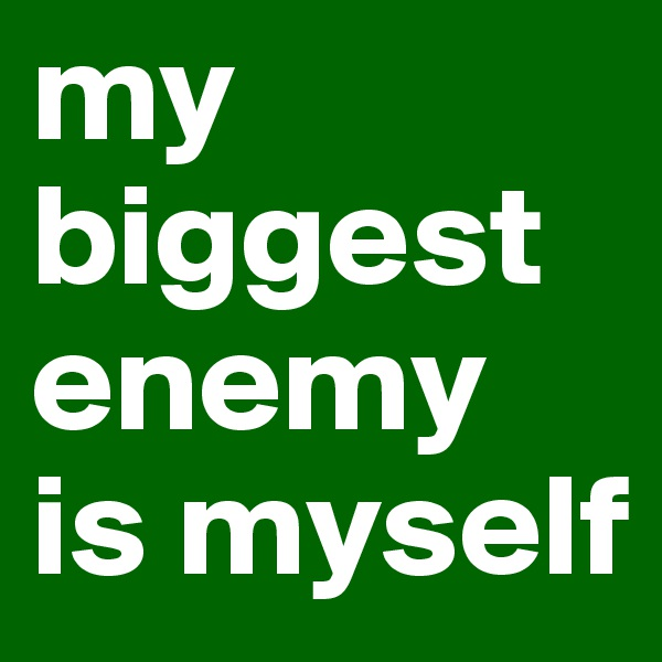 my biggest enemy is myself