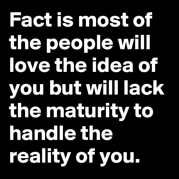 Fact is most of the people will love the idea of you but will lack the maturity to handle the reality of you.