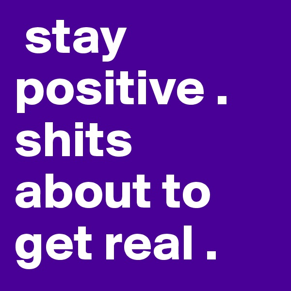 stay positive . shits about to get real .
