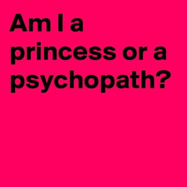 Am I a princess or a psychopath?