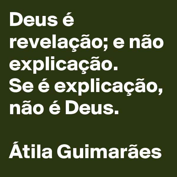 Deus é revelação; e não explicação.  Se é explicação, não é Deus.   Átila Guimarães