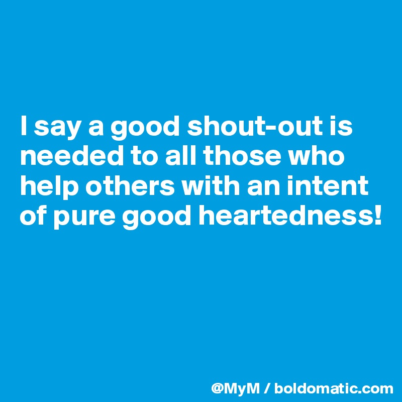 I say a good shout-out is needed to all those who help others with an intent of pure good heartedness!
