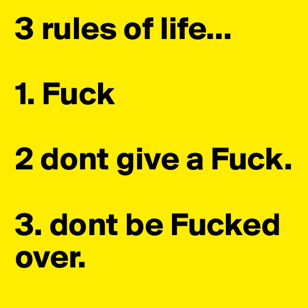 3 rules of life...   1. Fuck   2 dont give a Fuck.   3. dont be Fucked over.