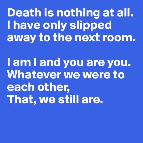 Death is nothing at all.  I have only slipped away to the next room.   I am I and you are you.  Whatever we were to each other,  That, we still are.