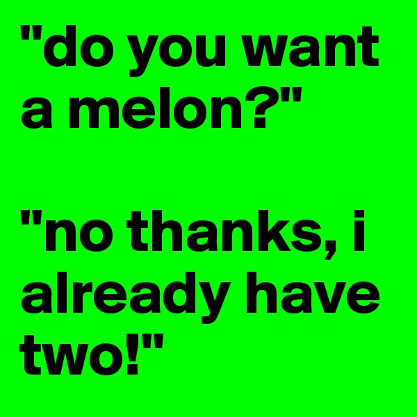 """""""do you want a melon?""""  """"no thanks, i already have two!"""""""