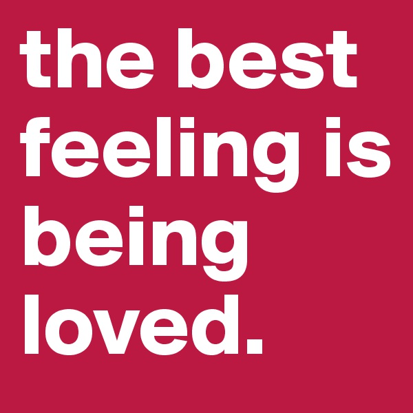 the best feeling is being loved.
