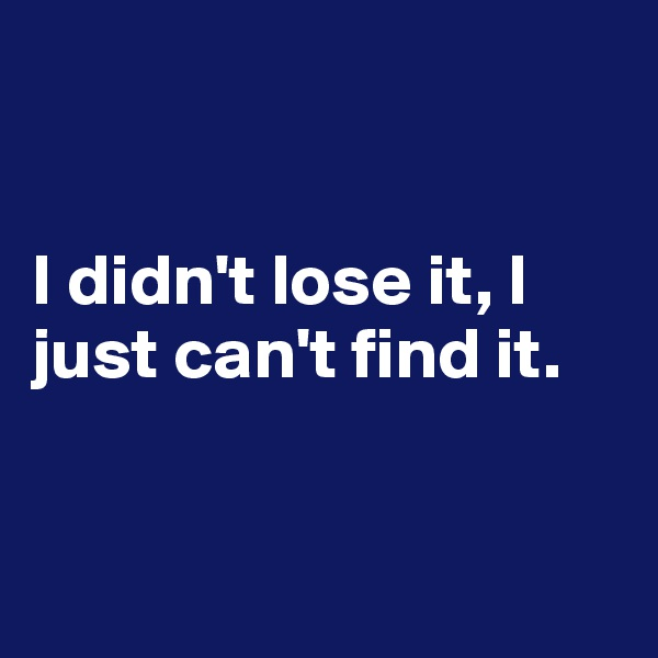 I didn't lose it, I just can't find it.