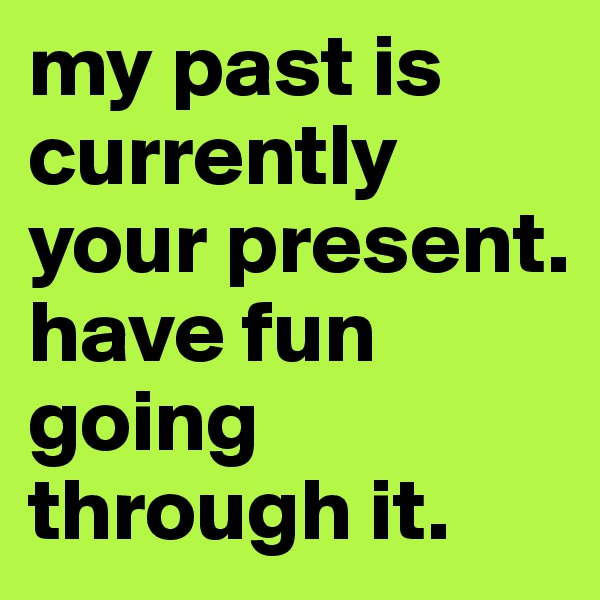 my past is currently your present. have fun going through it.