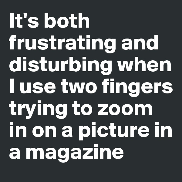 It's both frustrating and disturbing when I use two fingers trying to zoom in on a picture in a magazine