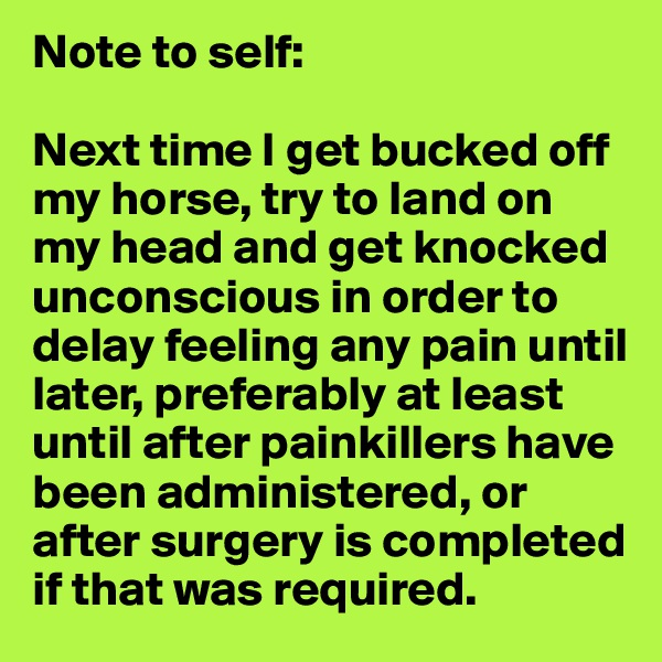 Note to self:  Next time I get bucked off my horse, try to land on my head and get knocked unconscious in order to delay feeling any pain until later, preferably at least until after painkillers have been administered, or after surgery is completed if that was required.