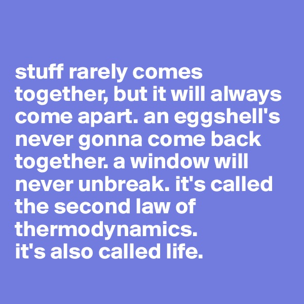 stuff rarely comes together, but it will always come apart. an eggshell's never gonna come back together. a window will never unbreak. it's called the second law of thermodynamics. it's also called life.