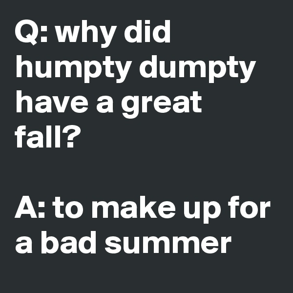 Q: why did humpty dumpty have a great fall?  A: to make up for a bad summer