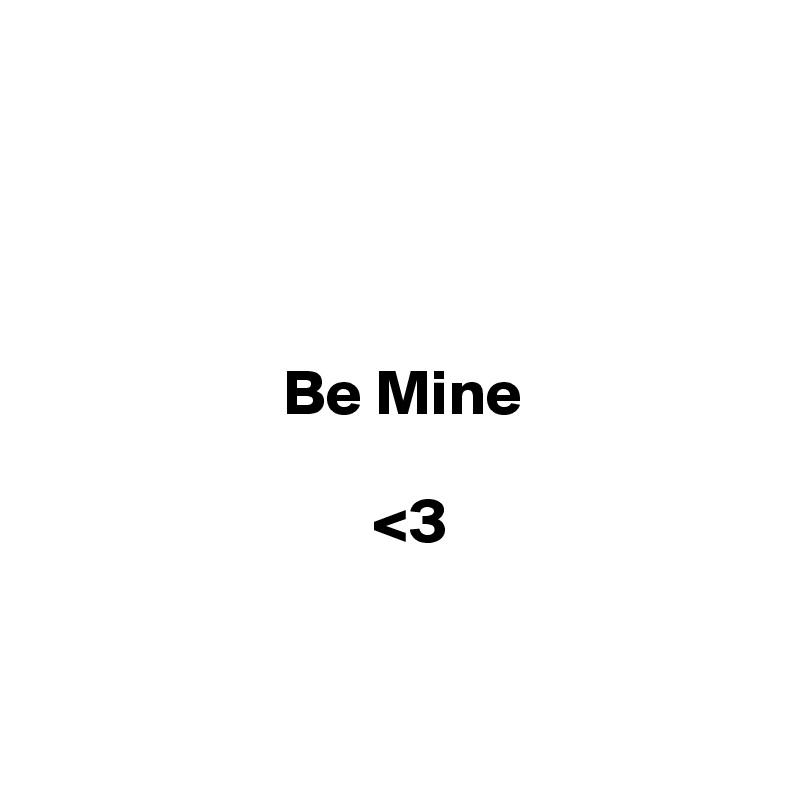 Be Mine                                           <3