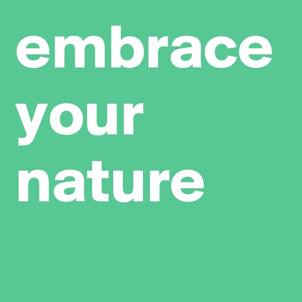 embrace your nature