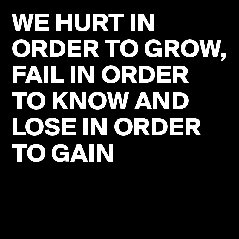 WE HURT IN ORDER TO GROW,  FAIL IN ORDER TO KNOW AND LOSE IN ORDER TO GAIN