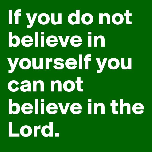 If you do not believe in yourself you can not believe in the Lord.