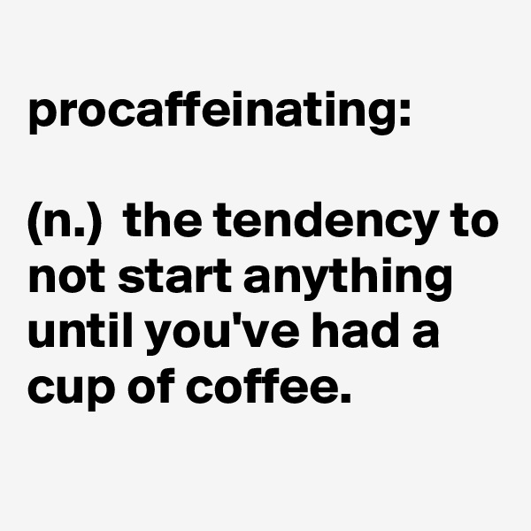 procaffeinating:  (n.)  the tendency to not start anything until you've had a cup of coffee.
