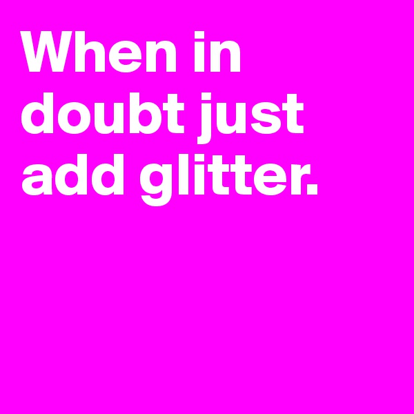 When in doubt just add glitter.