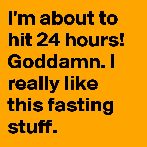 I'm about to hit 24 hours! Goddamn. I really like this fasting stuff.