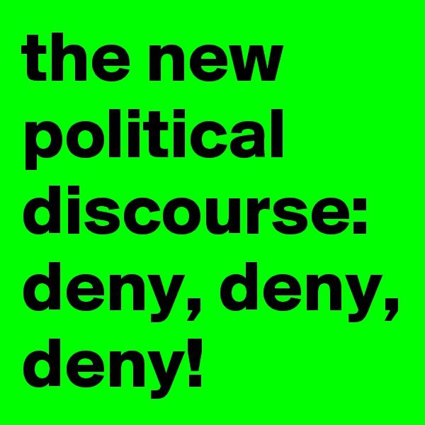 the new political discourse: deny, deny, deny!
