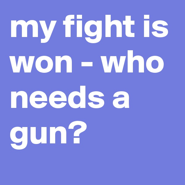my fight is won - who needs a gun?