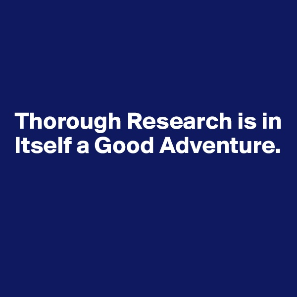 Thorough Research is in Itself a Good Adventure.