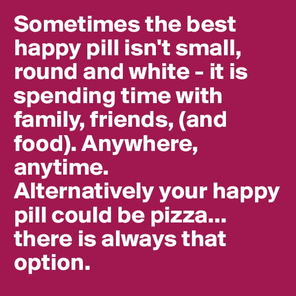 Sometimes the best happy pill isn't small, round and white - it is spending time with family, friends, (and food). Anywhere, anytime.  Alternatively your happy pill could be pizza... there is always that option.