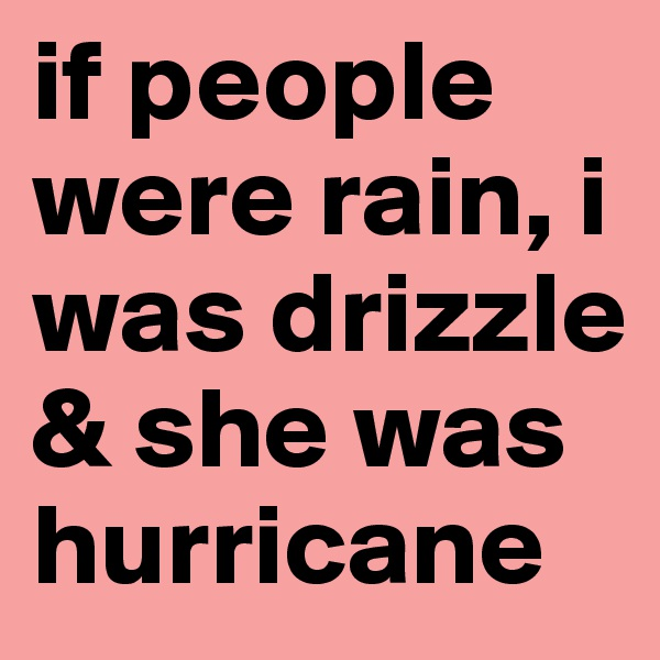if people were rain, i was drizzle & she was hurricane