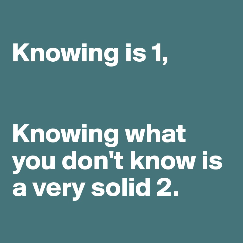 Knowing is 1,   Knowing what you don't know is a very solid 2.