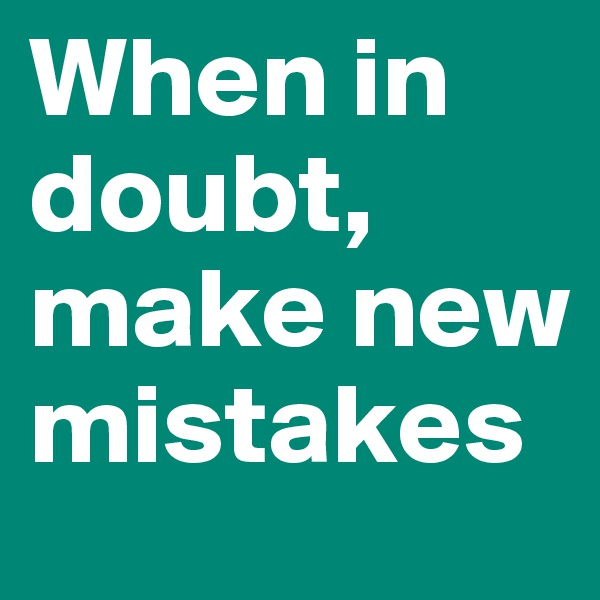 When in doubt, make new mistakes