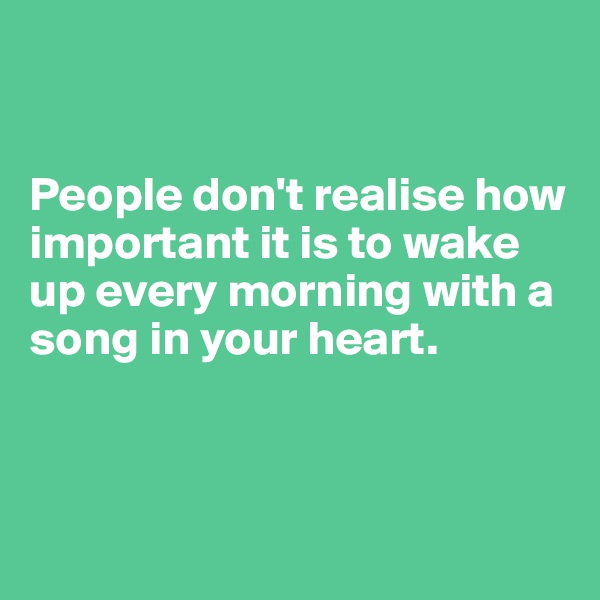 People don't realise how important it is to wake up every morning with a song in your heart.