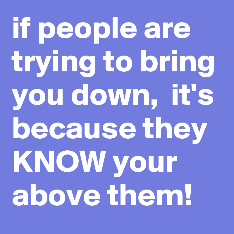 if people are trying to bring you down,  it's because they KNOW your above them!