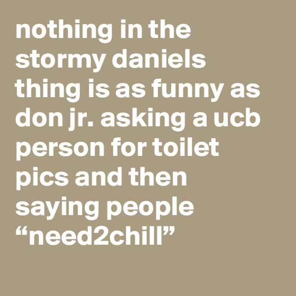 """nothing in the stormy daniels thing is as funny as don jr. asking a ucb person for toilet pics and then saying people """"need2chill"""""""