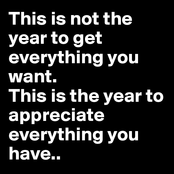 This is not the year to get everything you want. This is the year to appreciate everything you have..