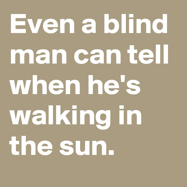 Even a blind man can tell when he's walking in the sun.