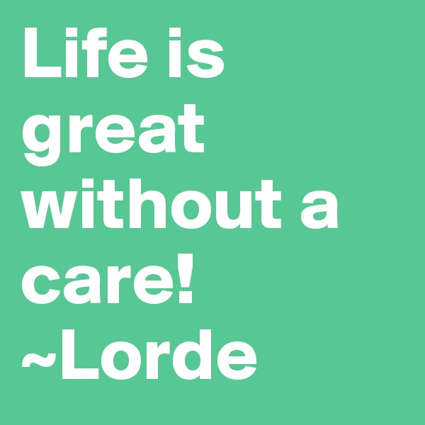 Life is great without a care! ~Lorde