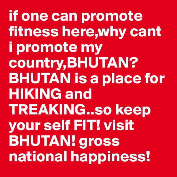 if one can promote fitness here,why cant i promote my country,BHUTAN?BHUTAN is a place for HIKING and TREAKING..so keep your self FIT! visit BHUTAN! gross national happiness!